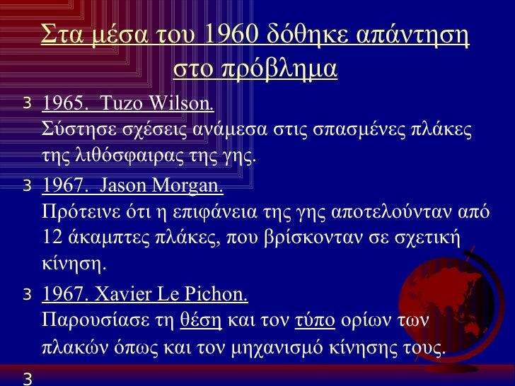 Στα μέσα του 1960 δόθηκε απάντηση στο πρόβλημα <ul><li>1965.  Tuzo Wilson.   Σύστησε σχέσεις ανάμεσα στις σπασμένες πλάκες...