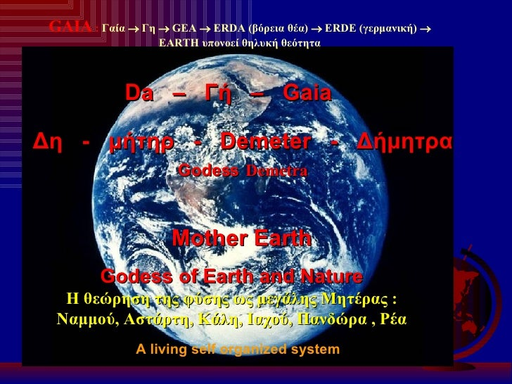 GAIA  :  Γαία    Γη     GEA     ERDA  (βόρεια θέα)     ERDE  (γερμανική)     EARTH  υπονοεί θηλυκή θεότητα A living s...