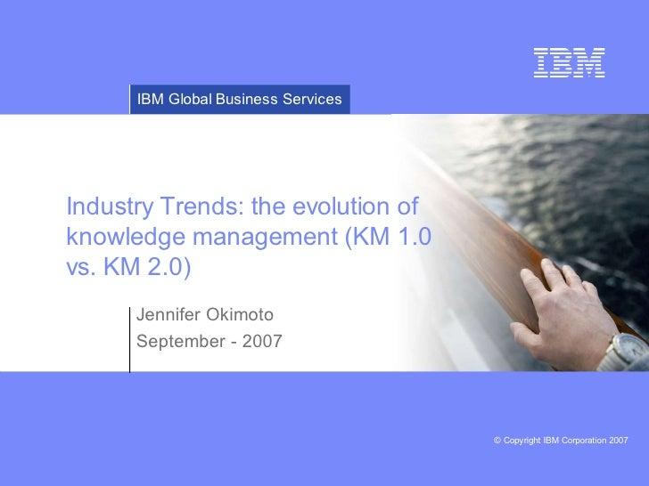 IBM Global Business ServicesIndustry Trends: the evolution ofknowledge management (KM 1.0vs. KM 2.0)      Jennifer Okimoto...