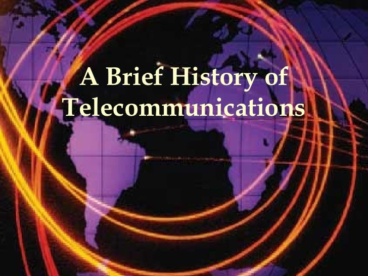 a history of telecommunication A brief history of telecommunication part one here we are going to take a look at how the mobile phone has become the world's most popular gadget.