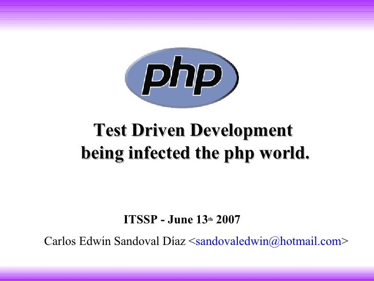 Test Driven Development  being infected the php world . Carlos Edwin Sandoval Díaz < [email_address] > ITSSP - June 13 th ...