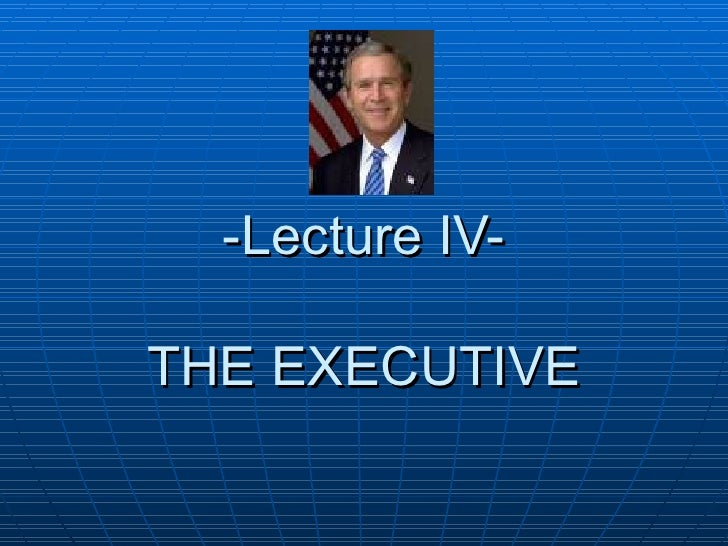-Lecture IV-   THE EXECUTIVE