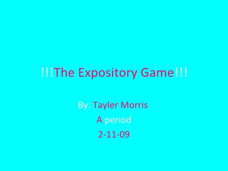 !!! The Expository Game !!! By:  Tayler Morris  A  period 2-11-09