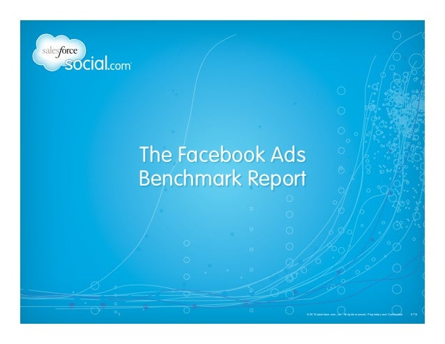 © 2013 salesforce.com, inc. All rights reserved. Proprietary and Confidential 0713  The Facebook Ads  Benchmark Report