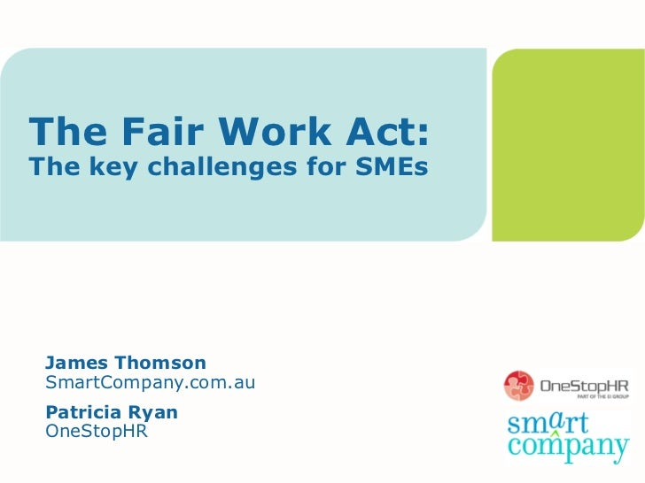 The Fair Work Act:The key challenges for SMEs James Thomson SmartCompany.com.au Patricia Ryan OneStopHR