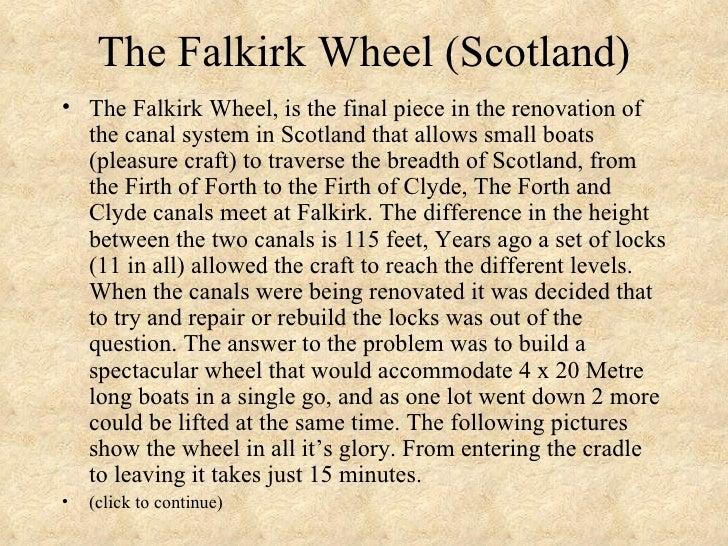 The Falkirk Wheel (Scotland) <ul><li>The Falkirk Wheel, is the final piece in the renovation of the canal system in Scotla...