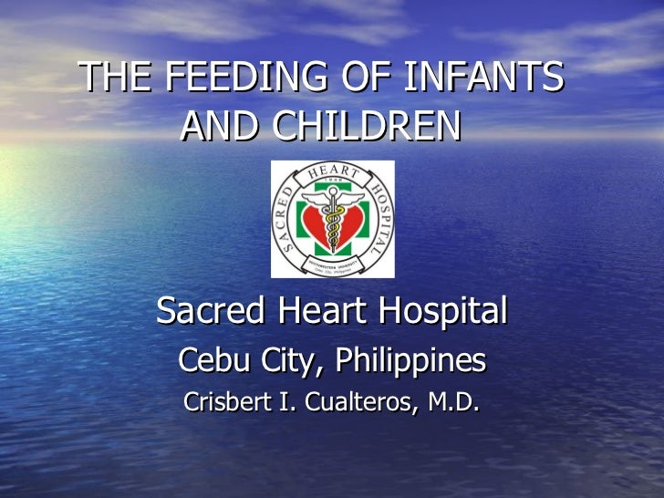 THE FEEDING OF INFANTS AND CHILDREN Sacred Heart Hospital Cebu City, Philippines Crisbert I. Cualteros, M.D.