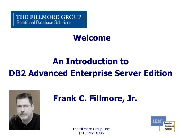 Welcome         An Introduction toDB2 Advanced Enterprise Server Edition          Frank C. Fillmore, Jr.               The...