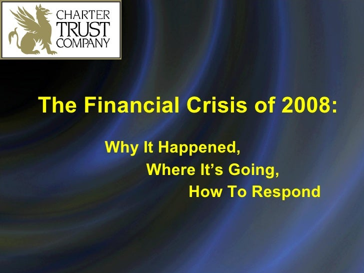 The Financial Crisis of 2008: Why It Happened,  Where It's Going, How To Respond