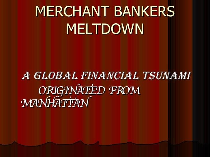 MERCHANT BANKERS MELTDOWN <ul><li>A GLOBAL FINANCIAL TSUNAMI </li></ul><ul><li>ORIGINATED  FROM  MANHATTAN </li></ul>