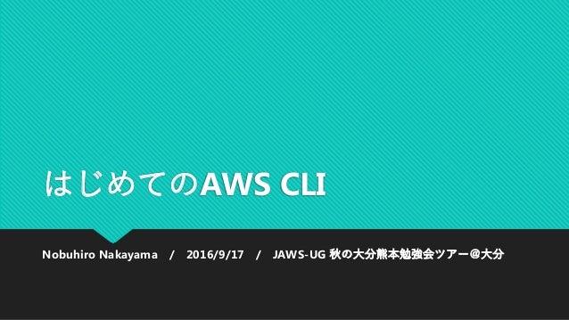 はじめてのAWS CLI Nobuhiro Nakayama / 2016/9/17 / JAWS-UG 秋の大分熊本勉強会ツアー@大分