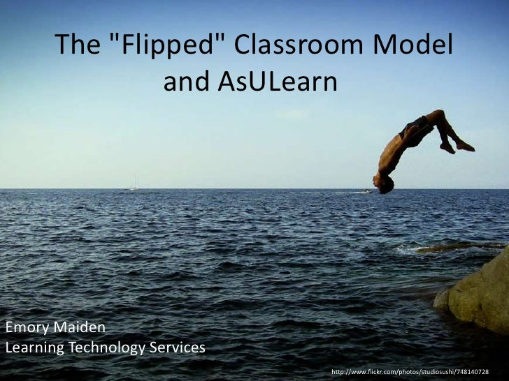 "The ""Flipped"" Classroom Model               and AsULearnEmory MaidenLearning Technology Services                          ..."