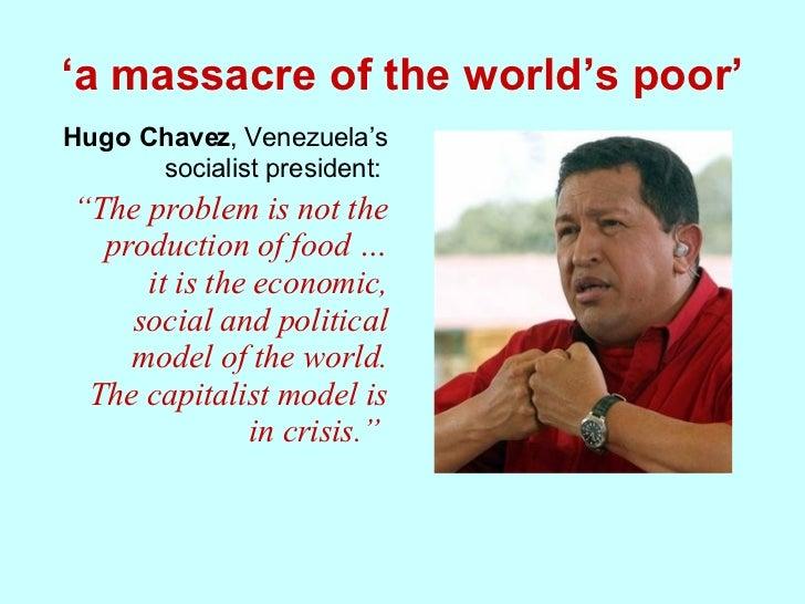 "' a massacre of the world's poor' <ul><li>Hugo Chavez , Venezuela's socialist president:  </li></ul><ul><li>"" The problem ..."