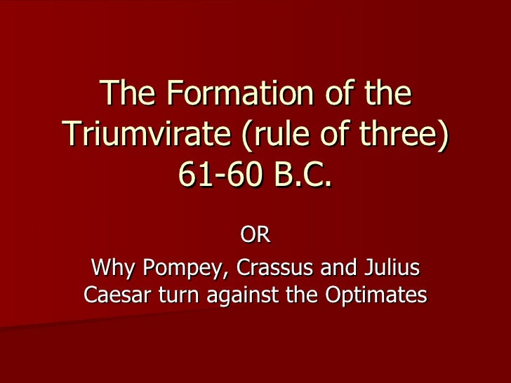The Formation of the Triumvirate (rule of three) 61-60 B.C. OR Why Pompey, Crassus and Julius Caesar turn against the Opti...