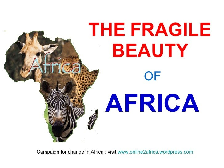 THE FRAGILE BEAUTY OF AFRICA Campaign for change in Africa : visit  www.online2africa.wordpress.com