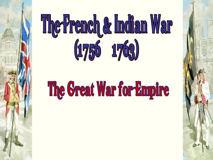 "The French & Indian War (1756 – 1763) ""The Great War for Empire"""