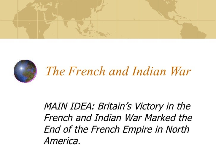 The French and Indian War MAIN IDEA: Britain's Victory in the French and Indian War Marked the End of the French Empire in...