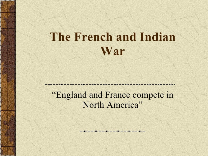 """The French and Indian War """"England and France compete in North America"""""""