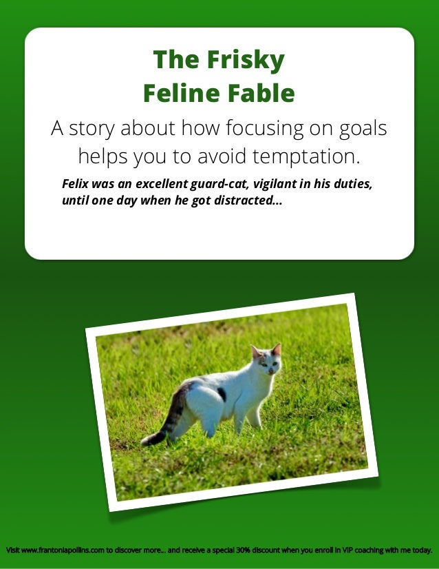 The Frisky Feline Fable A story about how focusing on goals helps you to avoid temptation. Felix was an excellent guard-ca...