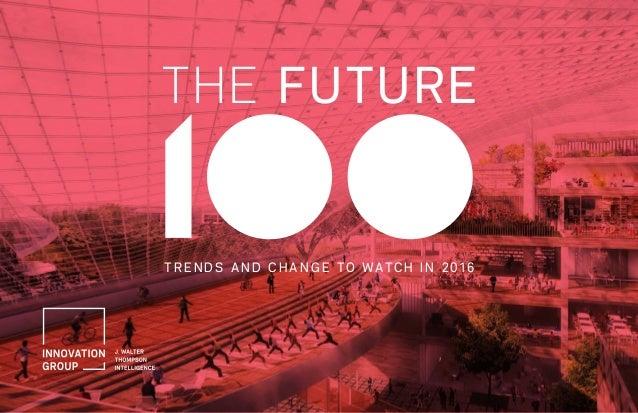 THE FUTURE 100 T R EN DS A N D C H A N G E TO WATC H I N 20 1 6 THE FUTURE