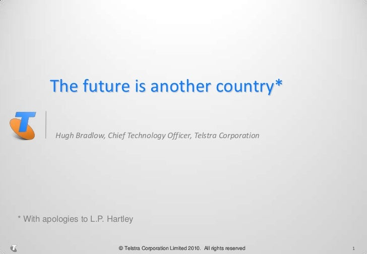 The future is another country*<br />Hugh Bradlow, Chief Technology Officer, Telstra Corporation<br />1<br />* With apologi...