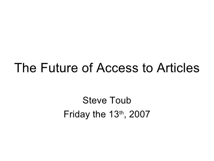 The Future of Access to Articles Steve Toub Friday the 13 th , 2007