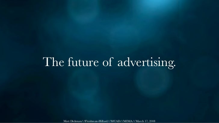 The future of advertising.        Matt Dickman//Fleishman-Hillard//MCAD//MIMA//March 17, 2008