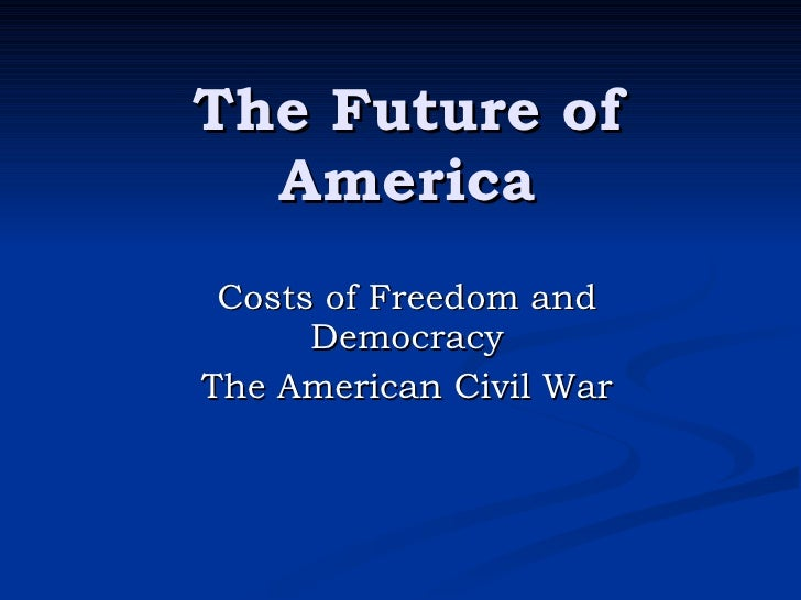 The Future of America Costs of Freedom and Democracy The American Civil War