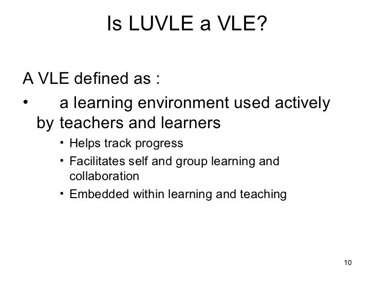 Is LUVLE a VLE? <ul><li>A VLE defined as : </li></ul><ul><li>a learning environment used actively by  teachers and learner...