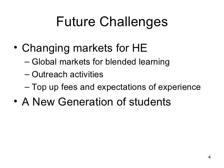 Future Challenges <ul><li>Changing markets for HE </li></ul><ul><ul><li>Global markets for blended learning </li></ul></ul...
