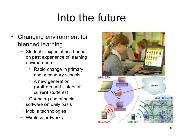 Into the future <ul><li>Changing environment for blended learning </li></ul><ul><ul><li>Student's expectations based on pa...