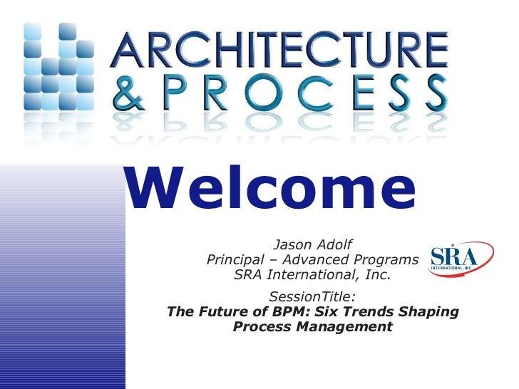 Jason Adolf Principal – Advanced Programs SRA International, Inc. SessionTitle: The Future of BPM: Six Trends Shaping Proc...