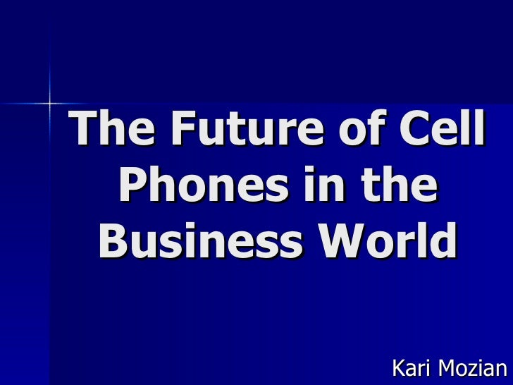 The Future of Cell Phones in the Business World Kari Mozian