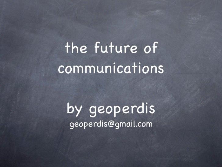 the future of communications   by geoperdis  geoperdis@gmail.com