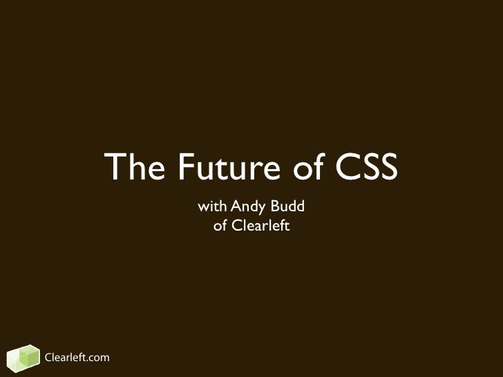 The Future of CSS                 with Andy Budd                   of Clearleft     Clearleft.com