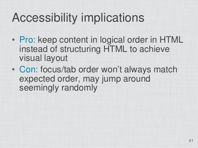 Accessibility implications• Pro: keep content in logical order in HTML  instead of structuring HTML to achieve  visual lay...