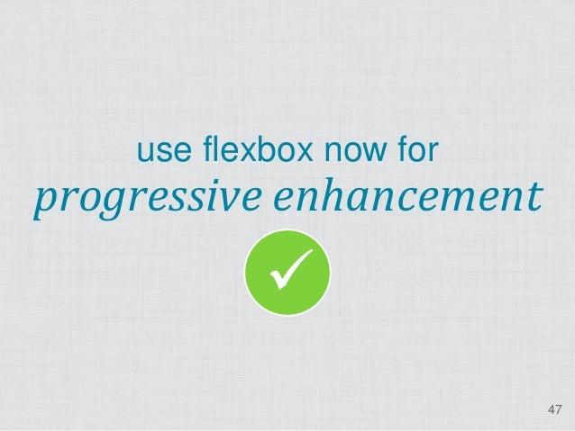 use flexbox now forprogressive enhancement                                      47