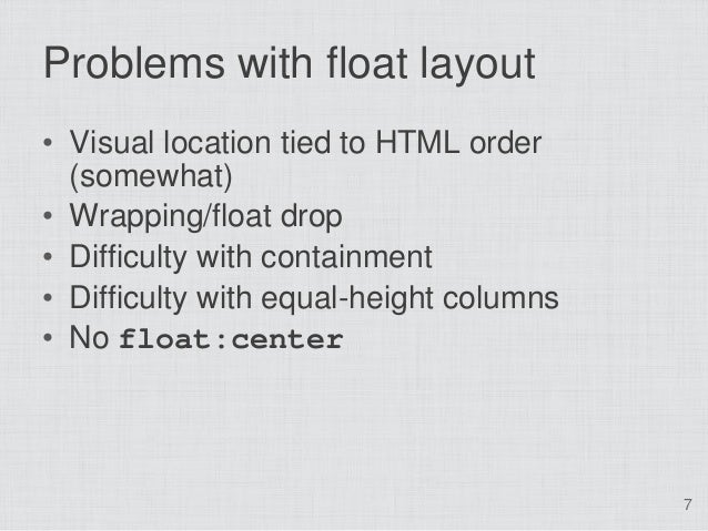 Problems with float layout• Visual location tied to HTML order  (somewhat)• Wrapping/float drop• Difficulty with containme...