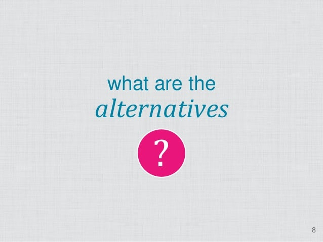 ? what are thealternatives                8