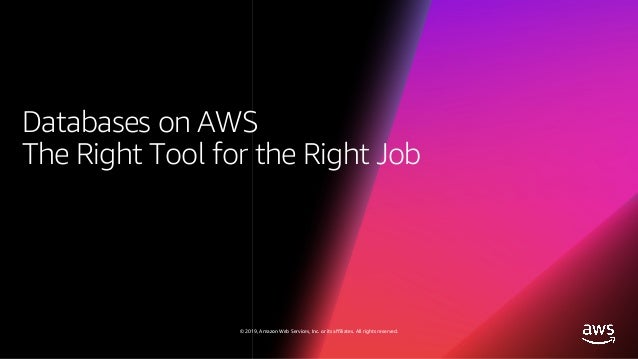 © 2019, Amazon Web Services, Inc. or its affiliates. All rights reserved. Databases on AWS The Right Tool for the Right Job