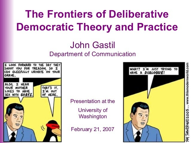 The Frontiers of Deliberative Democratic Theory and Practice John Gastil Department of Communication Presentation at the U...