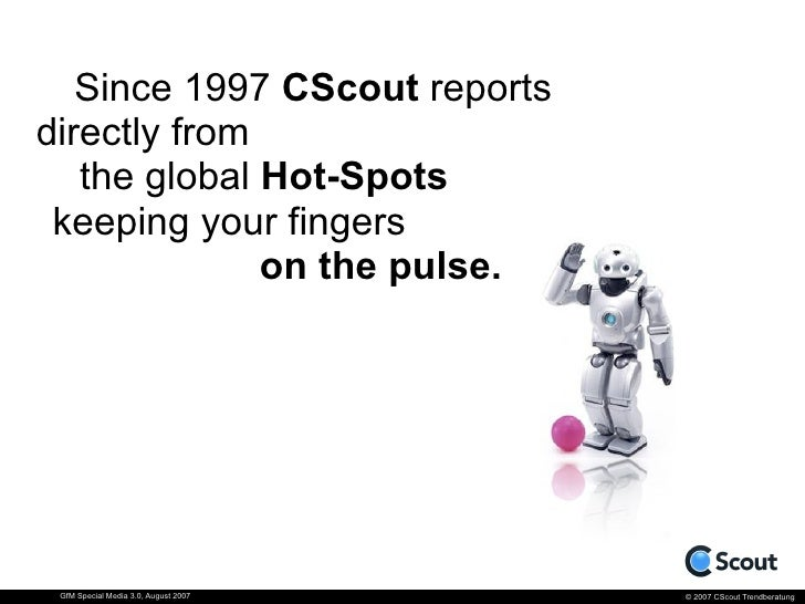 Since 1997 CScout reports directly from    the global Hot-Spots  keeping your fingers               on the pulse.      GfM...