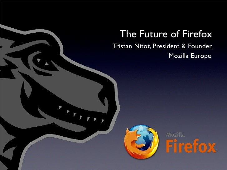 The Future of Firefox Tristan Nitot, President & Founder,                      Mozilla Europe
