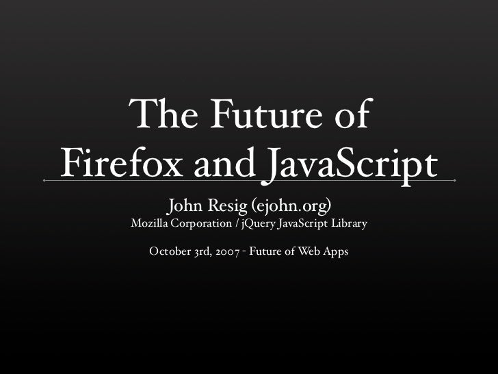 The Future of Firefox and JavaScript            John Resig (ejohn.org)     Mozilla Corporation / jQuery JavaScript Library...