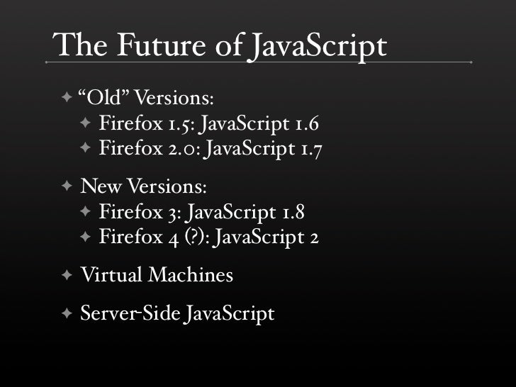 """The Future of JavaScript     """"Old"""" Versions: ✦     ✦ Firefox 1.5: JavaScript 1.6     ✦ Firefox 2.0: JavaScript 1.7      Ne..."""