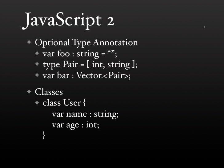 "JavaScript 2     Optional Type Annotation ✦     ✦ var foo : string = """";     ✦ type Pair = [ int, string ];     ✦ var bar ..."