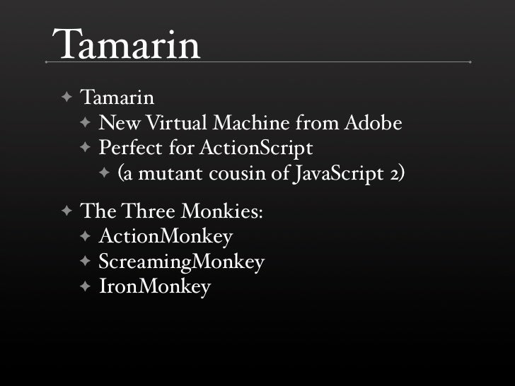 Tamarin     Tamarin ✦     ✦ New Virtual Machine from Adobe     ✦ Perfect for ActionScript       ✦ (a mutant cousin of Java...