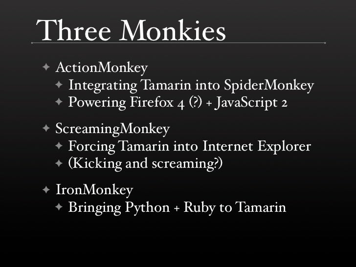 Three Monkies     ActionMonkey ✦     ✦ Integrating Tamarin into SpiderMonkey     ✦ Powering Firefox 4 (?) + JavaScript 2  ...