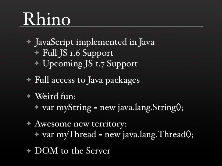 Rhino     JavaScript implemented in Java ✦     ✦ Full JS 1.6 Support     ✦ Upcoming JS 1.7 Support      Full access to Jav...