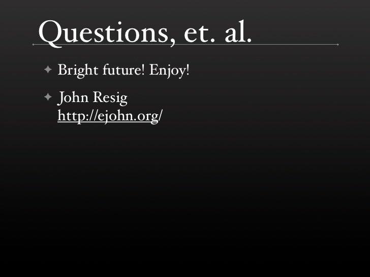 Questions, et. al.     Bright future! Enjoy! ✦      John Resig ✦     http://ejohn.org/